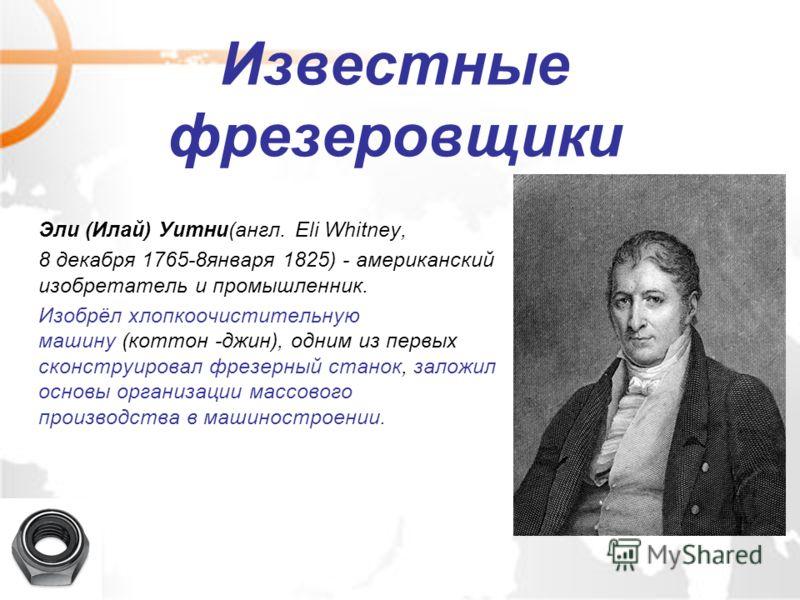 Известные фрезеровщики Эли (Илай) Уитни(англ. Eli Whitney, 8 декабря 1765-8января 1825) - американский изобретатель и промышленник. Изобрёл хлопкоочистительную машину (коттон -джин), одним из первых сконструировал фрезерный станок, заложил основы орг