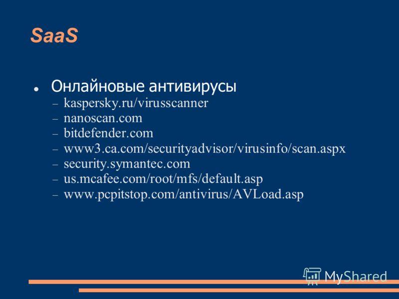 SaaS Онлайновые антивирусы kaspersky.ru/virusscanner nanoscan.com bitdefender.com www3.ca.com/securityadvisor/virusinfo/scan.aspx security.symantec.com us.mcafee.com/root/mfs/default.asp www.pcpitstop.com/antivirus/AVLoad.asp