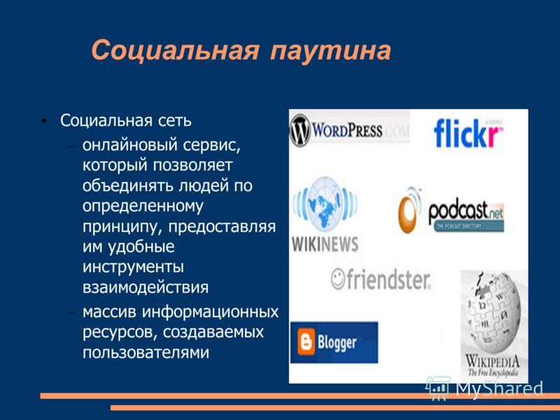 Социальная паутина Социальная сеть – онлайновый сервис, который позволяет объединять людей по определенному принципу, предоставляя им удобные инструменты взаимодействия – массив информационных ресурсов, создаваемых пользователями