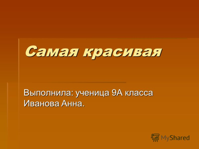 Самая красивая Выполнила: ученица 9А класса Иванова Анна.