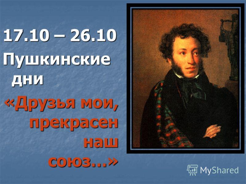 17.10 – 26.10 Пушкинские дни «Друзья мои, прекрасен наш союз…»