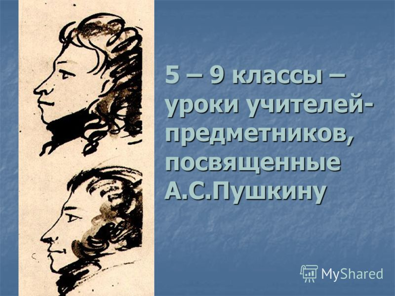 5 – 9 классы – уроки учителей- предметников, посвященные А.С.Пушкину