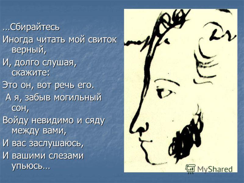 …Сбирайтесь Иногда читать мой свиток верный, И, долго слушая, скажите: Это он, вот речь его. А я, забыв могильный сон, А я, забыв могильный сон, Войду невидимо и сяду между вами, И вас заслушаюсь, И вашими слезами упьюсь…