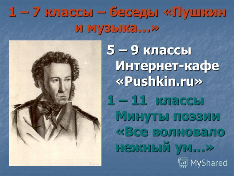 1 – 7 классы – беседы «Пушкин и музыка…» 5 – 9 классы Интернет-кафе «Pushkin.ru» 1 – 11 классы Минуты поэзии «Все волновало нежный ум…»