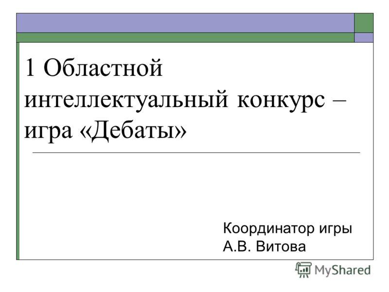1 Областной интеллектуальный конкурс – игра «Дебаты» Координатор игры А.В. Витова