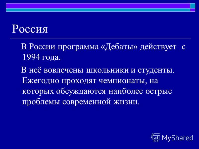 Россия В России программа «Дебаты» действует с 1994 года. В неё вовлечены школьники и студенты. Ежегодно проходят чемпионаты, на которых обсуждаются наиболее острые проблемы современной жизни.