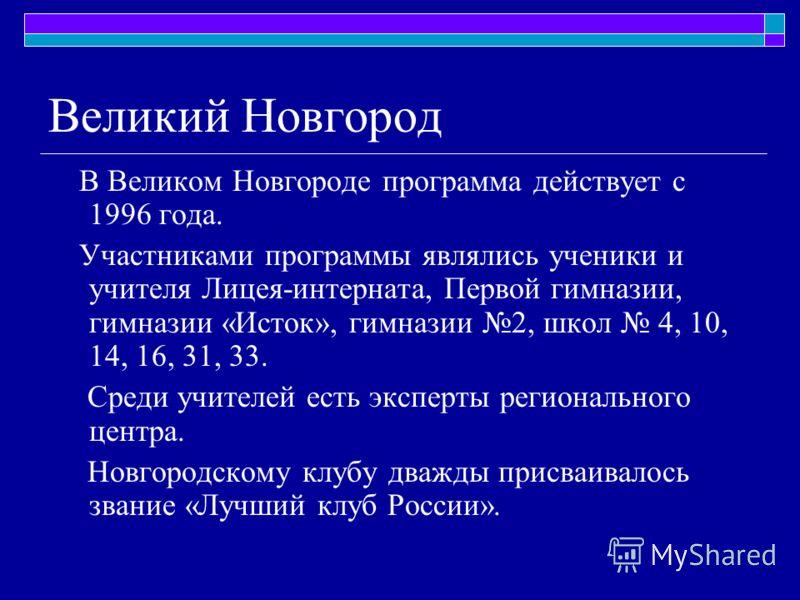 Великий Новгород В Великом Новгороде программа действует с 1996 года. Участниками программы являлись ученики и учителя Лицея-интерната, Первой гимназии, гимназии «Исток», гимназии 2, школ 4, 10, 14, 16, 31, 33. Среди учителей есть эксперты региональн