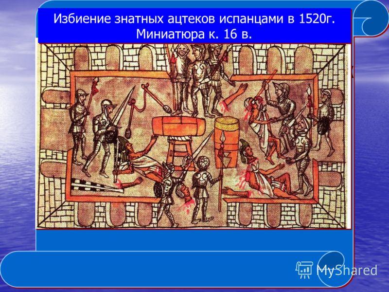 Избиение знатных ацтеков испанцами в 1520г. Миниатюра к. 16 в.