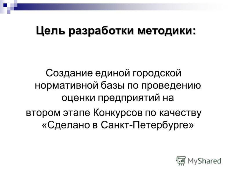 Цель разработки методики: Создание единой городской нормативной базы по проведению оценки предприятий на втором этапе Конкурсов по качеству «Сделано в Санкт-Петербурге»