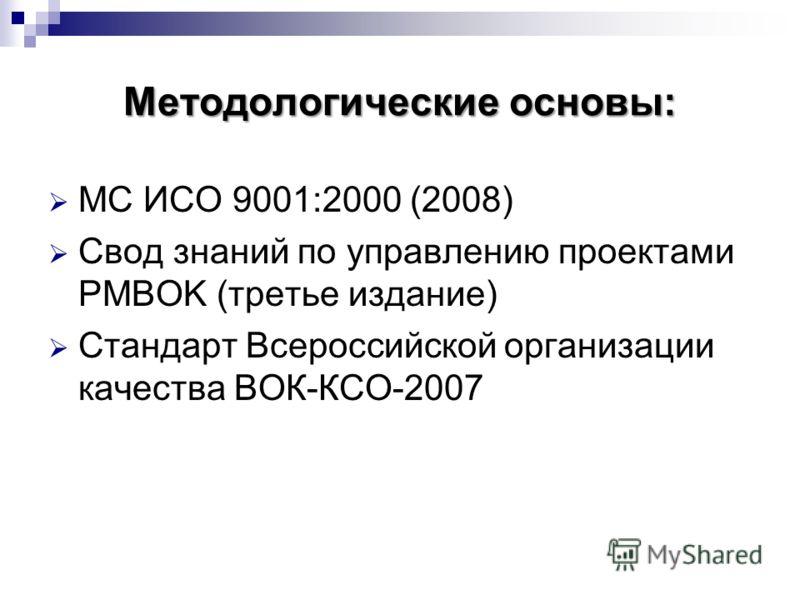 Методологические основы: МС ИСО 9001:2000 (2008) Свод знаний по управлению проектами PMBOK (третье издание) Стандарт Всероссийской организации качества ВОК-КСО-2007