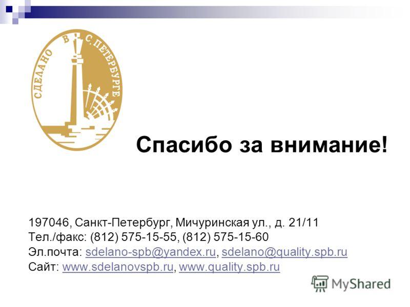 Спасибо за внимание! 197046, Санкт-Петербург, Мичуринская ул., д. 21/11 Тел./факс: (812) 575-15-55, (812) 575-15-60 Эл.почта: sdelano-spb@yandex.ru, sdelano@quality.spb.rusdelano-spb@yandex.rusdelano@quality.spb.ru Сайт: www.sdelanovspb.ru, www.quali