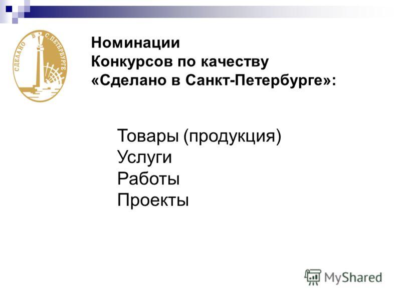 Номинации Конкурсов по качеству «Сделано в Санкт-Петербурге»: Товары (продукция) Услуги Работы Проекты