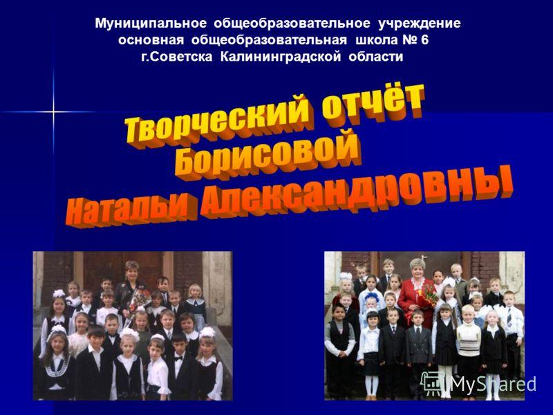 Муниципальное общеобразовательное учреждение основная общеобразовательная школа 6 г.Советска Калининградской области