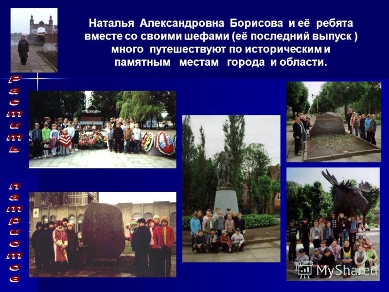 Наталья Александровна Борисова и её ребята вместе со своими шефами (её последний выпуск ) много путешествуют по историческим и памятным местам города и области.
