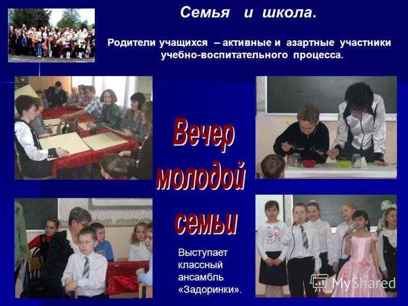 Семья и школа. Родители учащихся – активные и азартные участники учебно-воспитательного процесса. Выступает классный ансамбль «Задоринки».