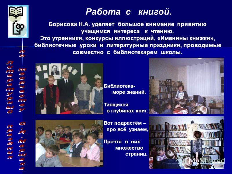 Работа с книгой. Борисова Н.А. уделяет большое внимание привитию учащимся интереса к чтению. Это утренники, конкурсы иллюстраций, «Именины книжки», библиотечные уроки и литературные праздники, проводимые совместно с библиотекарем школы. Библиотека- м