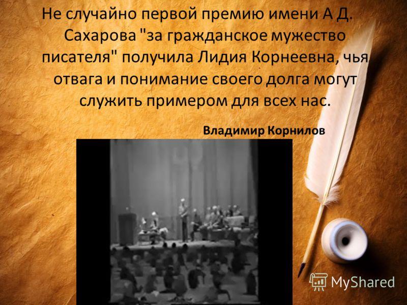 Владимир Корнилов Не случайно первой премию имени А Д. Сахарова за гражданское мужество писателя получила Лидия Корнеевна, чья отвага и понимание своего долга могут служить примером для всех нас.