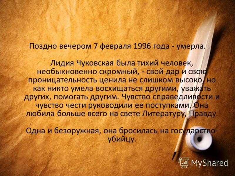 Поздно вечером 7 февраля 1996 года - умерла. Лидия Чуковская была тихий человек, необыкновенно скромный, - свой дар и свою проницательность ценила не слишком высоко, но как никто умела восхищаться другими, уважать других, помогать другим. Чувство спр