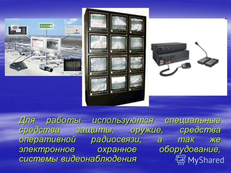 Для работы используются специальные средства защиты, оружие, средства оперативной радиосвязи, а так же электронное охранное оборудование, системы видеонаблюдения