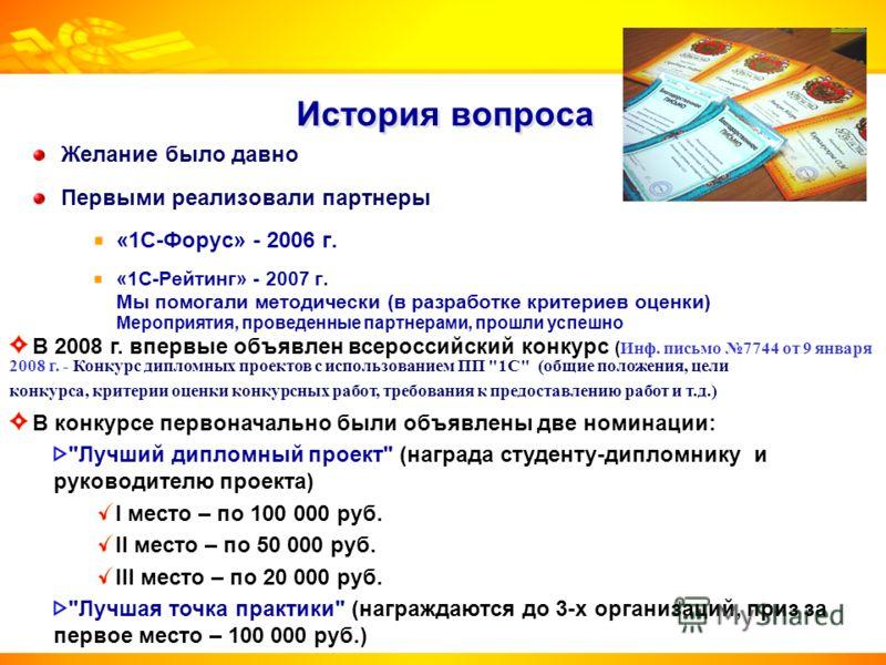 История вопроса Желание было давно Первыми реализовали партнеры «1С-Форус» - 2006 г. «1С-Рейтинг» - 2007 г. Мы помогали методически (в разработке критериев оценки) Мероприятия, проведенные партнерами, прошли успешно В 2008 г. впервые объявлен всеросс