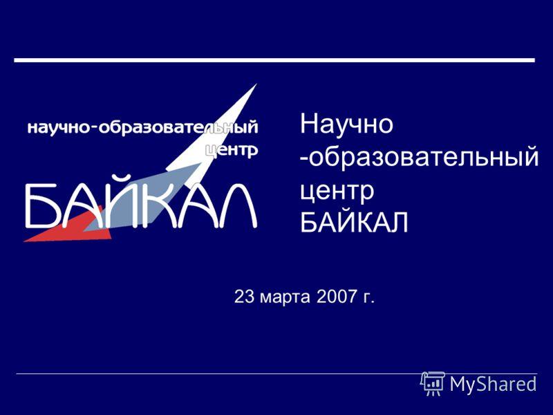 Научно -образовательный центр БАЙКАЛ 23 марта 2007 г.