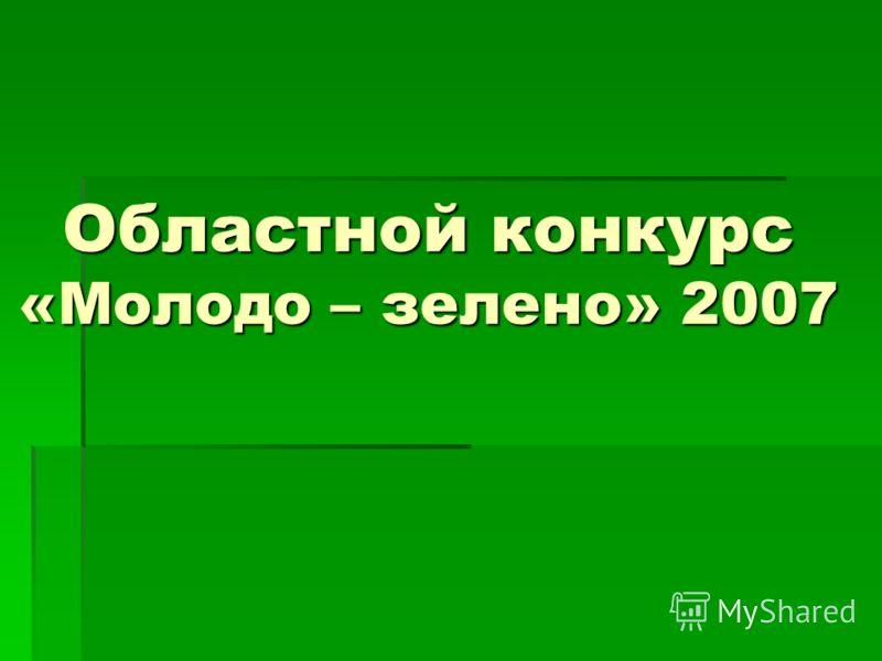 Областной конкурс «Молодо – зелено» 2007