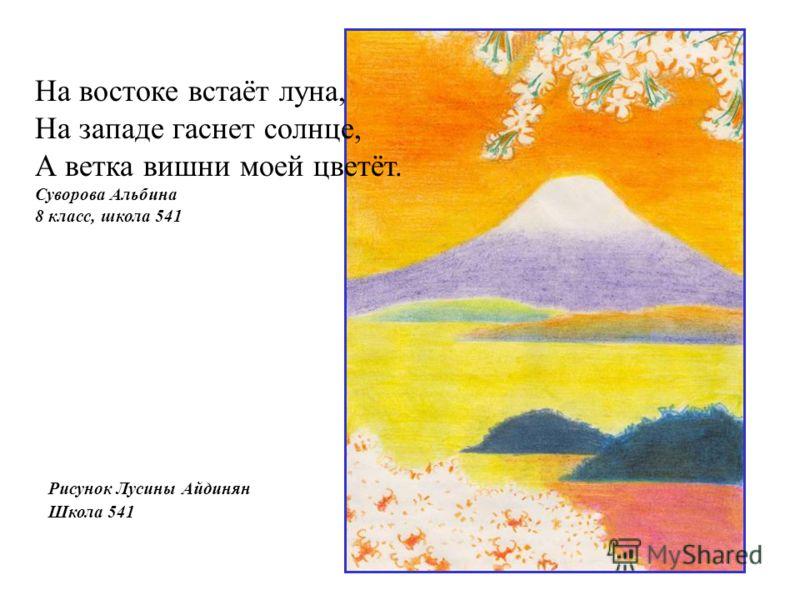 Рисунок Лусины Айдинян Школа 541 На востоке встаёт луна, На западе гаснет солнце, А ветка вишни моей цветёт. Суворова Альбина 8 класс, школа 541