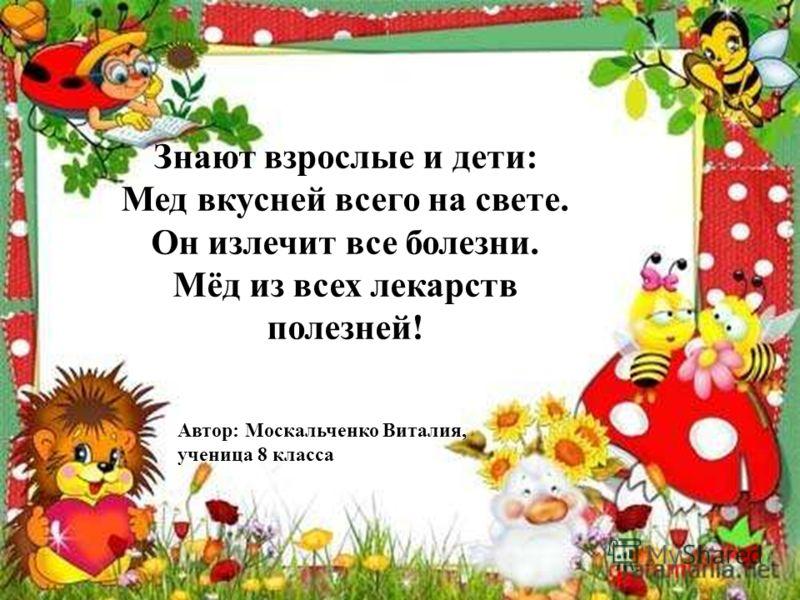 Знают взрослые и дети: Мед вкусней всего на свете. Он излечит все болезни. Мёд из всех лекарств полезней! Автор: Москальченко Виталия, ученица 8 класса