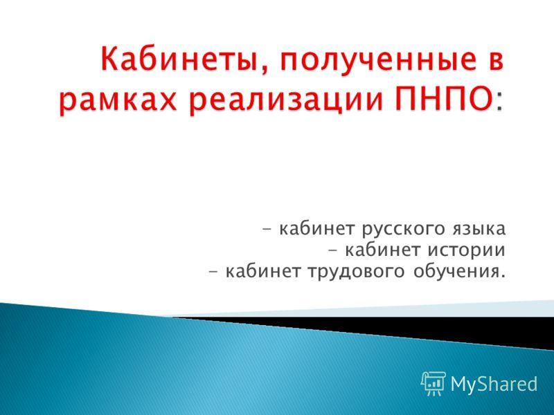 - кабинет русского языка - кабинет истории - кабинет трудового обучения.