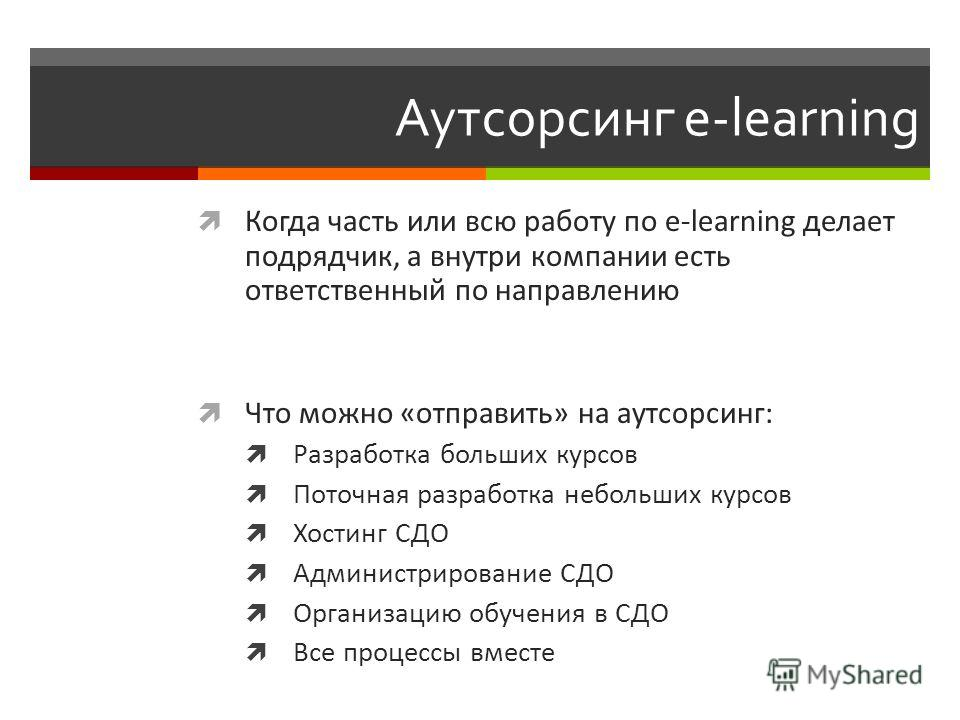 Аутсорсинг e-learning Когда часть или всю работу по e-learning делает подрядчик, а внутри компании есть ответственный по направлению Что можно «отправить» на аутсорсинг: Разработка больших курсов Поточная разработка небольших курсов Хостинг СДО Админ