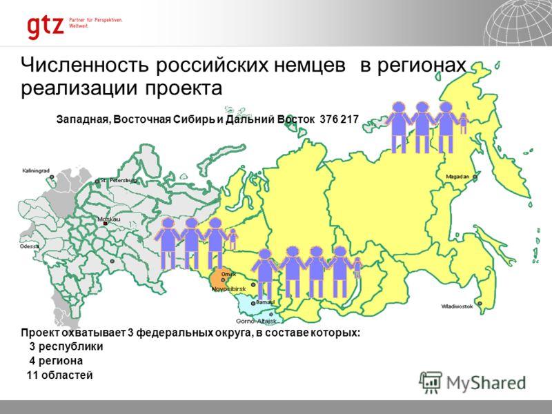 Численность российских немцев в регионах реализации проекта Западная, Восточная Сибирь и Дальний Восток 376 217 Проект охватывает 3 федеральных округа, в составе которых: 3 республики 4 региона 11 областей