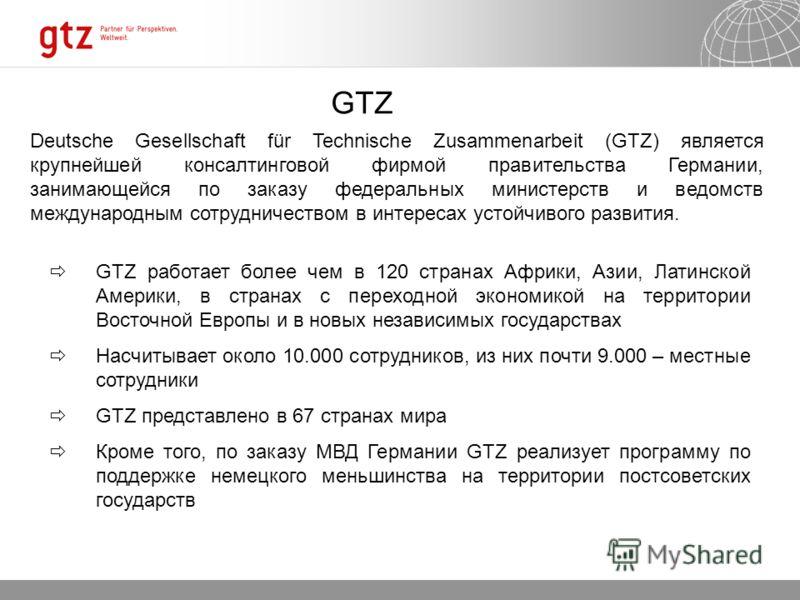 GTZ Deutsche Gesellschaft für Technische Zusammenarbeit (GTZ) является крупнейшей консалтинговой фирмой правительства Германии, занимающейся по заказу федеральных министерств и ведомств международным сотрудничеством в интересах устойчивого развития.
