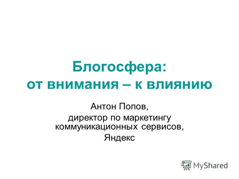 Блогосфера: от внимания – к влиянию Антон Попов, директор по маркетингу коммуникационных сервисов, Яндекс