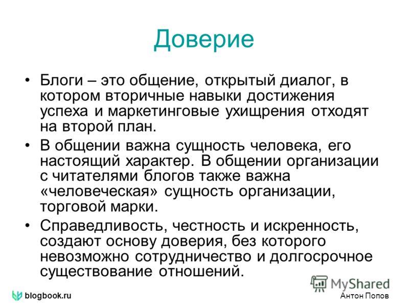 blogbook.ruАнтон Попов Доверие Блоги – это общение, открытый диалог, в котором вторичные навыки достижения успеха и маркетинговые ухищрения отходят на второй план. В общении важна сущность человека, его настоящий характер. В общении организации с чит