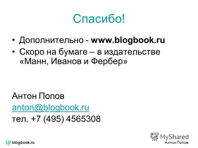 blogbook.ruАнтон Попов Спасибо! Дополнительно - www.blogbook.ru Скоро на бумаге – в издательстве «Манн, Иванов и Фербер» Антон Попов anton@blogbook.ru тел. +7 (495) 4565308