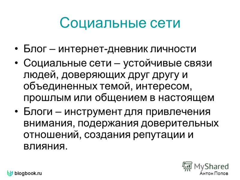 blogbook.ruАнтон Попов Социальные сети Блог – интернет-дневник личности Социальные сети – устойчивые связи людей, доверяющих друг другу и объединенных темой, интересом, прошлым или общением в настоящем Блоги – инструмент для привлечения внимания, под