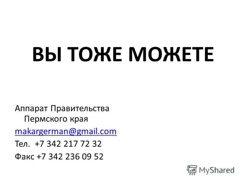 ВЫ ТОЖЕ МОЖЕТЕ Аппарат Правительства Пермского края makargerman@gmail.com Тел. +7 342 217 72 32 Факс +7 342 236 09 52