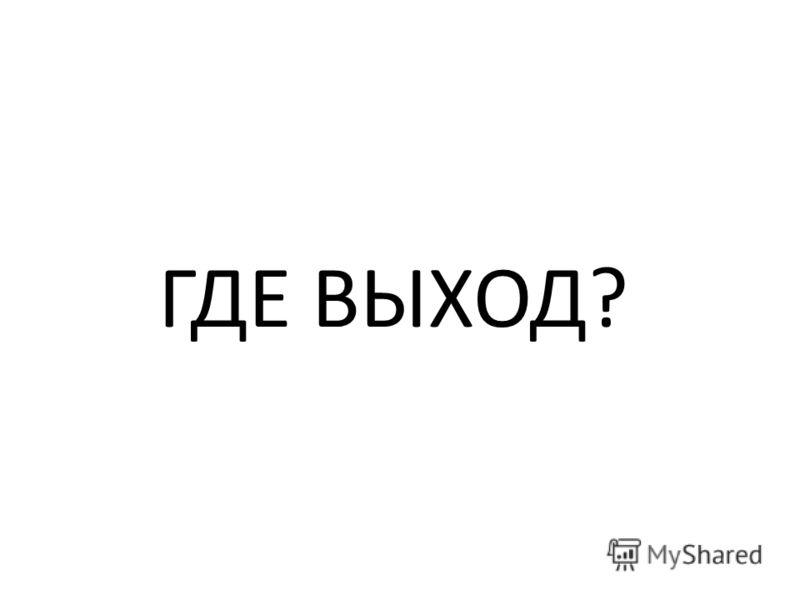 ГДЕ ВЫХОД?