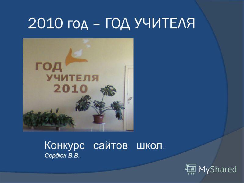2010 год – ГОД УЧИТЕЛЯ Конкурс сайтов школ. Сердюк В.В.