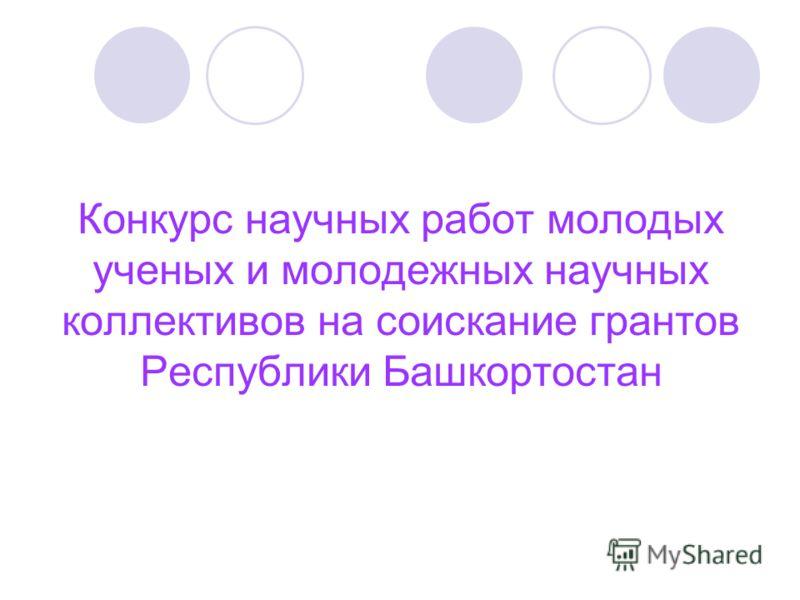 Конкурс научных работ молодых ученых и молодежных научных коллективов на соискание грантов Республики Башкортостан