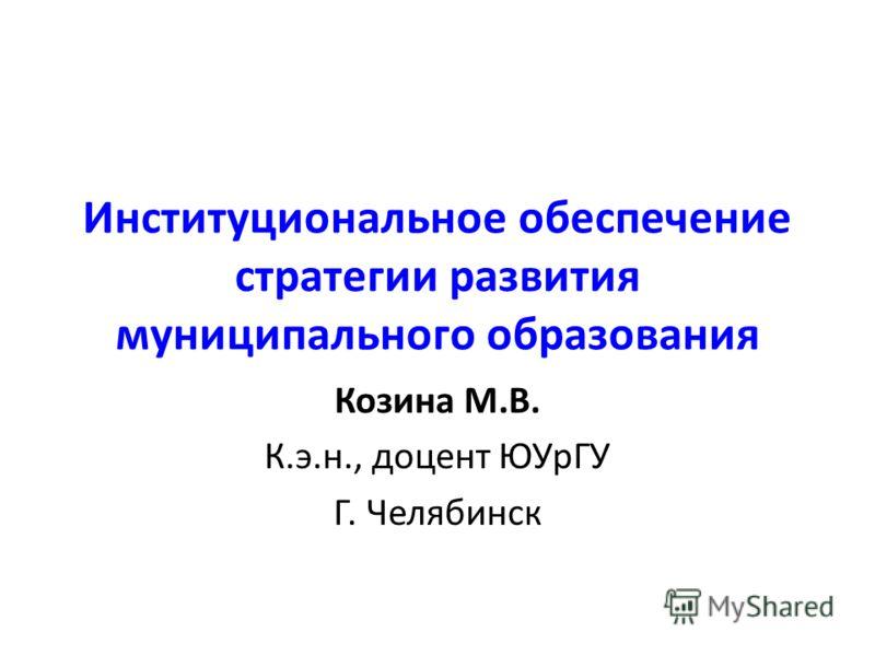 Институциональное обеспечение стратегии развития муниципального образования Козина М.В. К.э.н., доцент ЮУрГУ Г. Челябинск