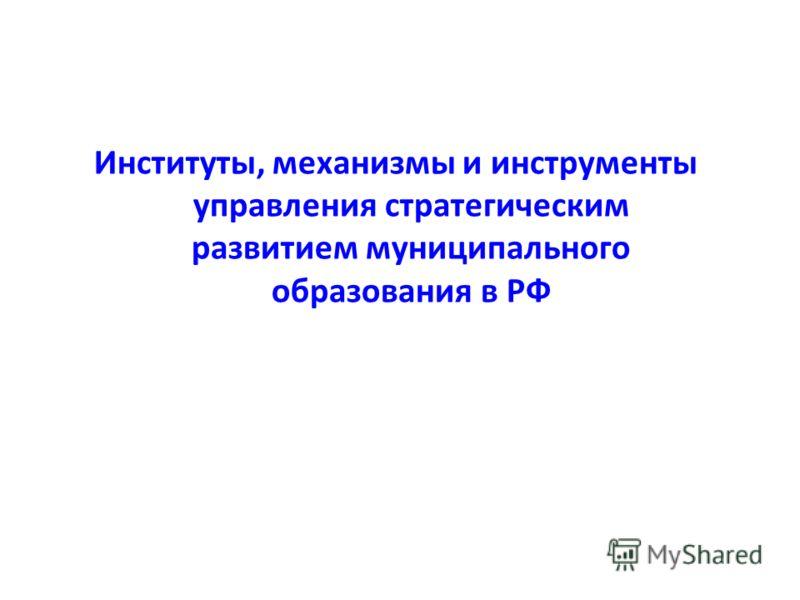 Институты, механизмы и инструменты управления стратегическим развитием муниципального образования в РФ