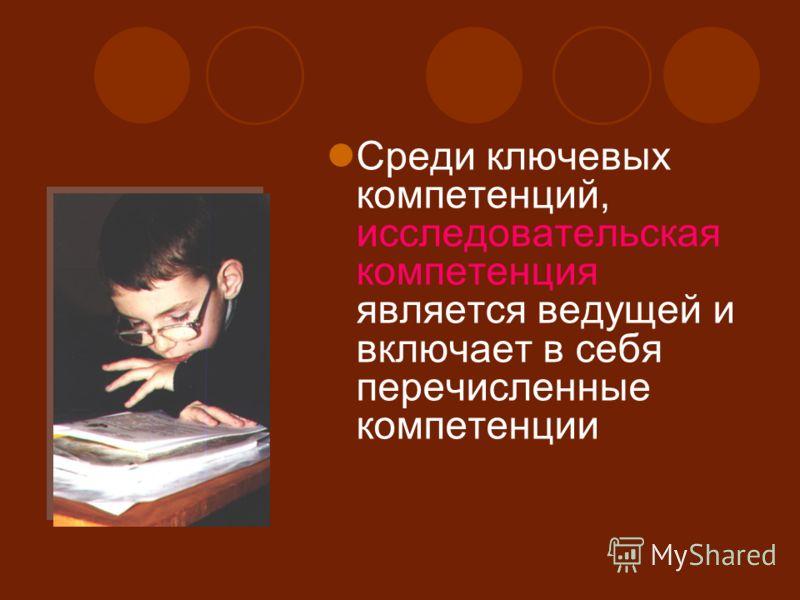 Среди ключевых компетенций, исследовательская компетенция является ведущей и включает в себя перечисленные компетенции