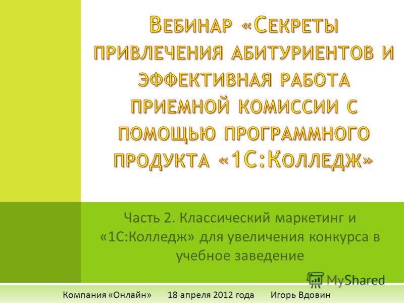 Часть 2. Классический маркетинг и «1С:Колледж» для увеличения конкурса в учебное заведение Компания «Онлайн» 18 апреля 2012 года Игорь Вдовин