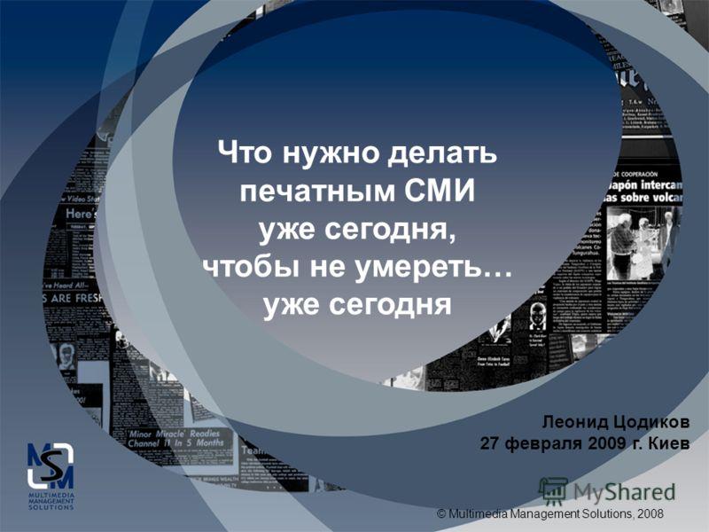 © Multimedia Management Solutions, 2008 Что нужно делать печатным СМИ уже сегодня, чтобы не умереть… уже сегодня Леонид Цодиков 27 февраля 2009 г. Киев