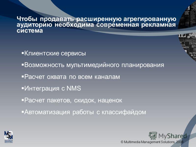 © Multimedia Management Solutions, 2008 Чтобы продавать расширенную агрегированную аудиторию необходима современная рекламная система Клиентские сервисы Возможность мультимедийного планирования Расчет охвата по всем каналам Интеграция с NMS Расчет па