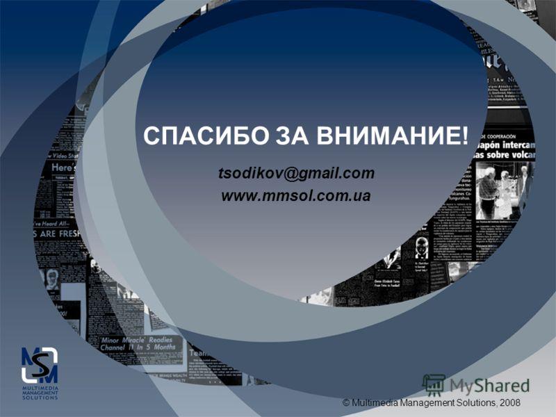© Multimedia Management Solutions, 2008 СПАСИБО ЗА ВНИМАНИЕ! tsodikov@gmail.com www.mmsol.com.ua