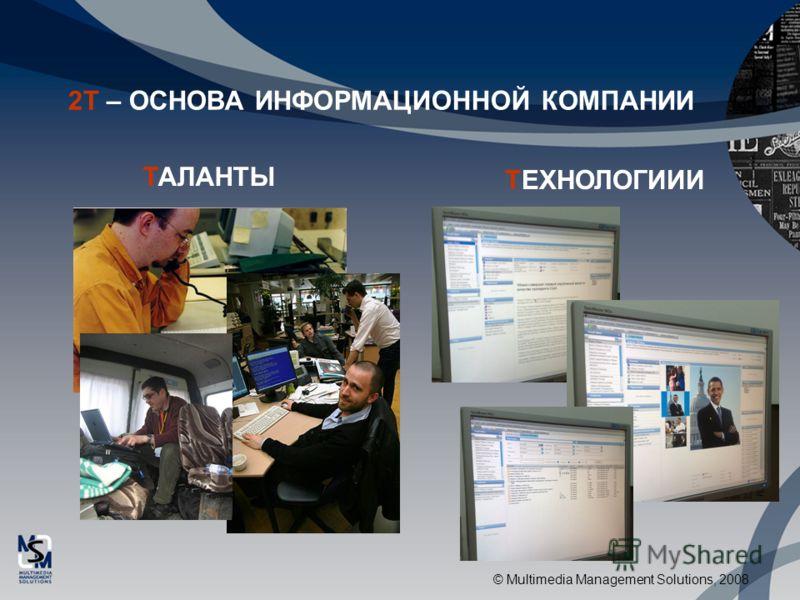 © Multimedia Management Solutions, 2008 2Т – ОСНОВА ИНФОРМАЦИОННОЙ КОМПАНИИ ТАЛАНТЫ ТЕХНОЛОГИИИ
