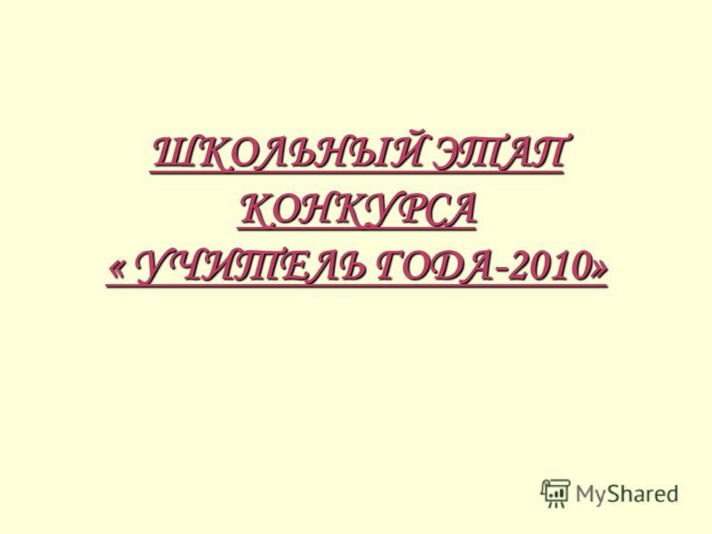 ШКОЛЬНЫЙ ЭТАП КОНКУРСА « УЧИТЕЛЬ ГОДА-2010»