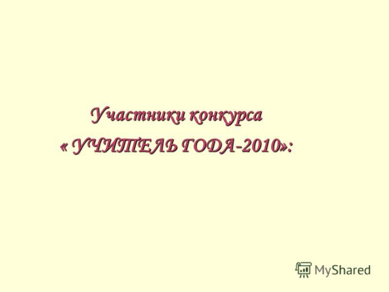 Участники конкурса « УЧИТЕЛЬ ГОДА-2010»:
